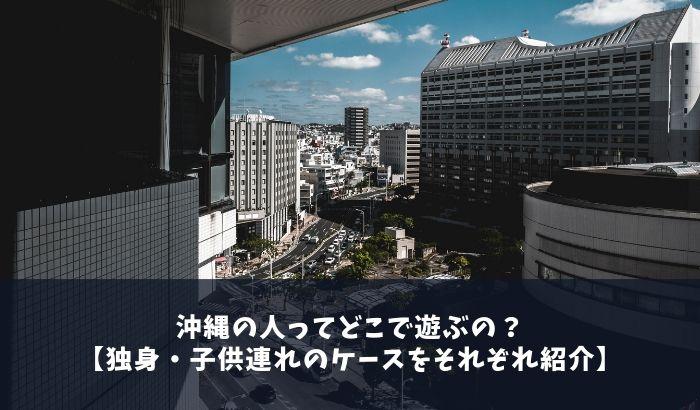 沖縄の人ってどこで遊ぶの?【独身・子供連れのケースをそれぞれ紹介】